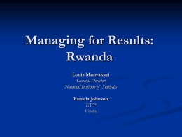 Managing for Results: Rwanda Louis Munyakazi General Director National Institute of Statistics Pamela Johnson EVP Voxiva Outline Rwanda   Commitment to Results       Monitoring Results     Statistics  Investing in ICT      Rwanda 2020 EDPRS Performance Contracts  NICI Plan Mobile Coverage  Innovation in.