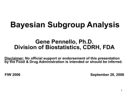 Bayesian Subgroup Analysis Gene Pennello, Ph.D. Division of Biostatistics, CDRH, FDA Disclaimer: No official support or endorsement of this presentation by the Food &