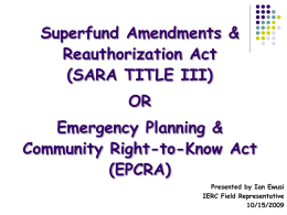 Superfund Amendments & Reauthorization Act (SARA TITLE III)  OR Emergency Planning & Community Right-to-Know Act (EPCRA) Presented by Ian Ewusi IERC Field Representative 10/15/2009