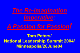 The Re-imagination Imperative: A Passion for Passion! Tom Peters/ National Leadership Summit 2004/ Minneapolis/26June04 Slides at …  tompeters.com.