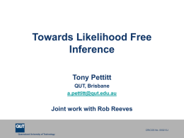 Towards Likelihood Free Inference Tony Pettitt QUT, Brisbane a.pettitt@qut.edu.au  Joint work with Rob Reeves  CRICOS No.