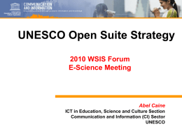 UNESCO Open Suite Strategy 2010 WSIS Forum E-Science Meeting  Abel Caine ICT in Education, Science and Culture Section Communication and Information (CI) Sector UNESCO.