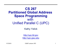 CS 267 Partitioned Global Address Space Programming with Unified Parallel C (UPC) Kathy Yelick http://upc.lbl.gov http://upc.gwu.edu 11/7/2015  CS267 Lecture: UPC.