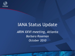 IANA Status Update ARIN XXVI meeting, Atlanta Barbara Roseman October 2010 Overview • • • • • • • •  New IANA Whois Server IDN ccTLDs Root DNSSEC  AS Numbers Global Policy IPv4 Status Root Zone Management DNSSEC.