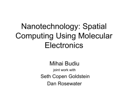 Nanotechnology: Spatial Computing Using Molecular Electronics Mihai Budiu joint work with  Seth Copen Goldstein Dan Rosewater.