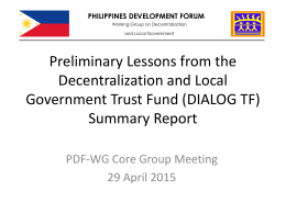 PHILIPPINES DEVELOPMENT FORUM Working Group on Decentralization and Local Government  Preliminary Lessons from the Decentralization and Local Government Trust Fund (DIALOG TF) Summary Report PDF-WG Core Group.