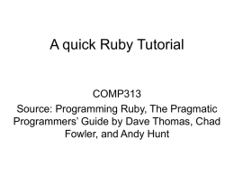 A quick Ruby Tutorial  COMP313 Source: Programming Ruby, The Pragmatic Programmers' Guide by Dave Thomas, Chad Fowler, and Andy Hunt.