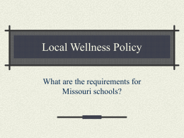 Local Wellness Policy What are the requirements for Missouri schools? Child Nutrition and WIC Reauthorization Act 2004 S.