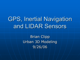 GPS, Inertial Navigation and LIDAR Sensors Brian Clipp Urban 3D Modeling 9/26/06 Introduction    GPS- The Global Positioning System Inertial Navigation • Accelerometers • Gyroscopes     LIDAR- Laser Detection and Ranging Example.