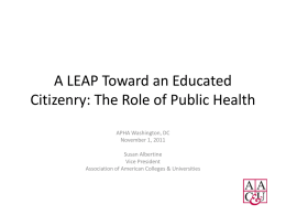 A LEAP Toward an Educated Citizenry: The Role of Public Health APHA Washington, DC November 1, 2011 Susan Albertine Vice President Association of American Colleges &