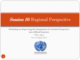 Session 10: Regional Perspective Workshop on Improving the Integration of a Gender Perspective into Official Statistics Chiba, Japan 16 to 19 April 2013