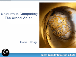 Ubiquitous Computing: The Grand Vision  Jason I. Hong Today's Papers •  Original vision of ubiquitous computing – What they hoped to accomplish – What they actually.