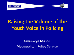 Raising the Volume of the Youth Voice in Policing Gwanwyn Mason Metropolitan Police Service.
