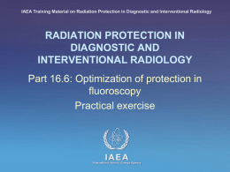 IAEA Training Material on Radiation Protection in Diagnostic and Interventional Radiology  RADIATION PROTECTION IN DIAGNOSTIC AND INTERVENTIONAL RADIOLOGY Part 16.6: Optimization of protection in fluoroscopy Practical.