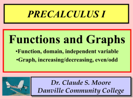 PRECALCULUS I  Functions and Graphs •Function, domain, independent variable •Graph, increasing/decreasing, even/odd  Dr. Claude S.