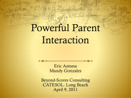 Powerful Parent Interaction Eric Antuna Mandy Gonzales Beyond-Scores Consulting CATESOL: Long Beach April 9, 2011 Research shows that there is a positive and convincing relationship between parent.