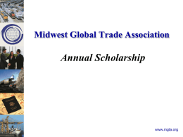 Midwest Global Trade Association  Annual Scholarship  www.mgta.org Midwest Global Trade Association  Purpose • • • •  Promote International Education Recognize excellence Member recognition Support local colleges/partners international programs • Funded by MGTA Sponsorship.