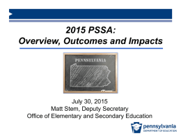 2015 PSSA: Overview, Outcomes and Impacts  July 30, 2015 Matt Stem, Deputy Secretary Office of Elementary and Secondary Education.