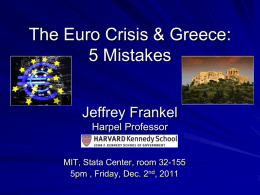 The Euro Crisis & Greece: 5 Mistakes Jeffrey Frankel Harpel Professor  MIT, Stata Center, room 32-155 5pm , Friday, Dec.