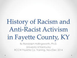 History of Racism and Anti-Racist Activism in Fayette County, KY By Randolph Hollingsworth, Ph.D. University of Kentucky RCCW Fayette Co.