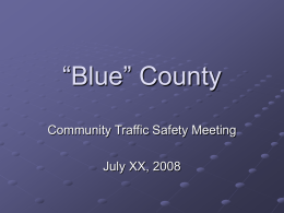 """Blue"" County Community Traffic Safety Meeting July XX, 2008 Meeting Agenda Introductions Highway safety overview at the national and state level ""Blue"" County Crash Statistics SHSP."