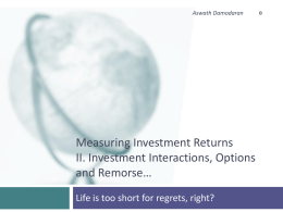 Aswath Damodaran  Measuring Investment Returns II. Investment Interactions, Options and Remorse… Life is too short for regrets, right?