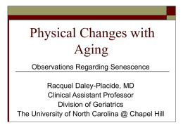 Physical Changes with Aging Observations Regarding Senescence Racquel Daley-Placide, MD Clinical Assistant Professor Division of Geriatrics The University of North Carolina @ Chapel Hill.