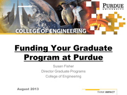 Funding Your Graduate Program at Purdue Susan Fisher Director Graduate Programs College of Engineering August 2013