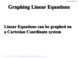 Graphing Linear Equations  Linear Equations can be graphed on a Cartesian Coordinate system  Free powerpoints at http://www.worldofteaching.com.