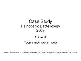 Case Study Pathogenic BacteriologyCase # Team members here Note: Embedded in your PowerPoint, you must address all questions in the case!