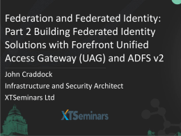 Federation and Federated Identity: Part 2 Building Federated Identity Solutions with Forefront Unified Access Gateway (UAG) and ADFS v2 John Craddock Infrastructure and Security Architect XTSeminars.