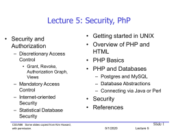 Lecture 5: Security, PhP • Security and Authorization – Discretionary Access Control • Grant, Revoke, Authorization Graph, Views  – Mandatory Access Control – Internet-oriented Security – Statistical Database Security CS3/586 Some slides copied from.