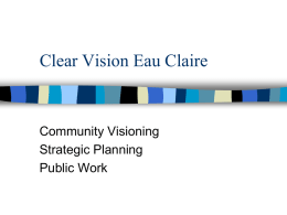 Clear Vision Eau Claire  Community Visioning Strategic Planning Public Work Eau Claire • 66,000 population, 95,000 in Chippewa Valley • Regional center for health, retail, education, manufacturing •
