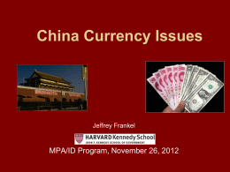 China Currency Issues  Jeffrey Frankel  MPA/ID Program, November 26, 2012 An election year issue  • Candidate Mitt Romney said that on his first day.