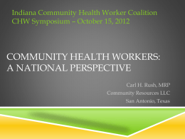 Indiana Community Health Worker Coalition CHW Symposium – October 15, 2012  COMMUNITY HEALTH WORKERS: A NATIONAL PERSPECTIVE Carl H.