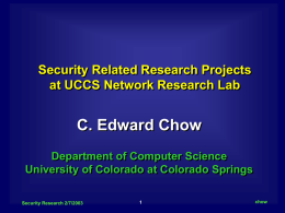 Security Related Research Projects at UCCS Network Research Lab  C. Edward Chow Department of Computer Science University of Colorado at Colorado Springs Security Research 2/7/2003  chow.