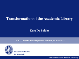 Transformation of the Academic Library Kurt De Belder OCLC Research Distinguished Seminar, 10 May 2013  Discover the world at Leiden University.