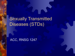 Sexually Transmitted Diseases (STDs)  ACC, RNSG 1247 Sexually Transmitted Diseases  Infectious  diseases most commonly transmitted through sexual contact  Can also be transmitted by  Blood 
