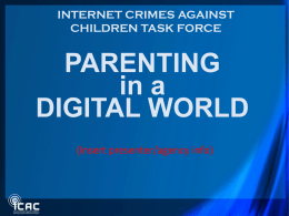 INTERNET CRIMES AGAINST CHILDREN TASK FORCE  PARENTING in a DIGITAL WORLD (Insert presenter/agency info) Questions From Parents • How do I protect my child from: – Online.