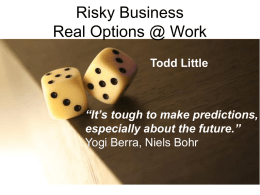 "Risky Business Real Options @ Work Todd Little  ""It's tough to make predictions, especially about the future."" Yogi Berra, Niels Bohr."