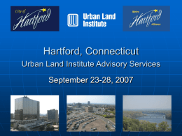 Hartford, Connecticut Urban Land Institute Advisory Services September 23-28, 2007 Acknowledgements City of Hartford: The Honorable Eddie Perez, Mayor of Hartford and his able.