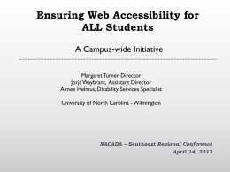 Ensuring Web Accessibility for ALL Students A Campus-wide Initiative Margaret Turner, Director Jorja Waybrant, Assistant Director Aimee Helmus, Disability Services Specialist University of North Carolina -
