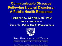 Communicable Diseases Following Natural Disasters: A Public Health Response Stephen C. Waring, DVM, PhD Associate Director Center for Public Health Preparedness.