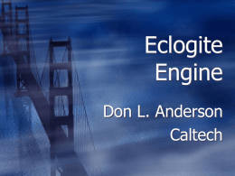 Eclogite Engine Don L. Anderson Caltech Can we bridge geophysics,geochemistry & geodynamics?  Continents; the missing link  The lower crust is transient  It is recycled 6