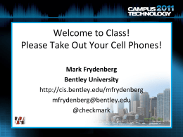 Welcome to Class! Please Take Out Your Cell Phones! Mark Frydenberg Bentley University http://cis.bentley.edu/mfrydenberg mfrydenberg@bentley.edu @checkmark.