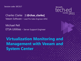 Session code: SEC317  Charles Clarke [t:@chas_clarke] Veeam Software – Lead Pre-Sales Engineer APAC  Michael Pell ETSA Utilities - Server Support Engineer  Virtualization Monitoring and Management with.