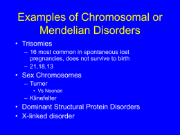 Examples of Chromosomal or Mendelian Disorders • Trisomies – 16 most common in spontaneous lost pregnancies, does not survive to birth – 21,18,13  • Sex Chromosomes –