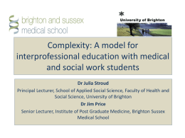 Complexity: A model for interprofessional education with medical and social work students Dr Julia Stroud Principal Lecturer, School of Applied Social Science, Faculty of.