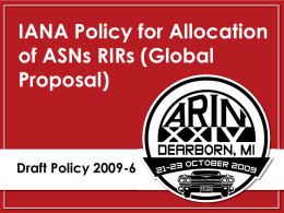 IANA Policy for Allocation of ASNs RIRs (Global Proposal)  Draft Policy 2009-6 2009-6 - History Original Proposal (PP 89)  29 MAY 09  Draft Policy  31 AUG 09  Global.