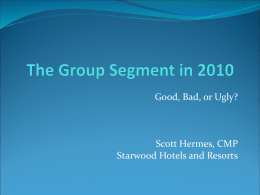 Good, Bad, or Ugly?  Scott Hermes, CMP Starwood Hotels and Resorts Reality Check We are dealing with some market certainties as conditions improve On.